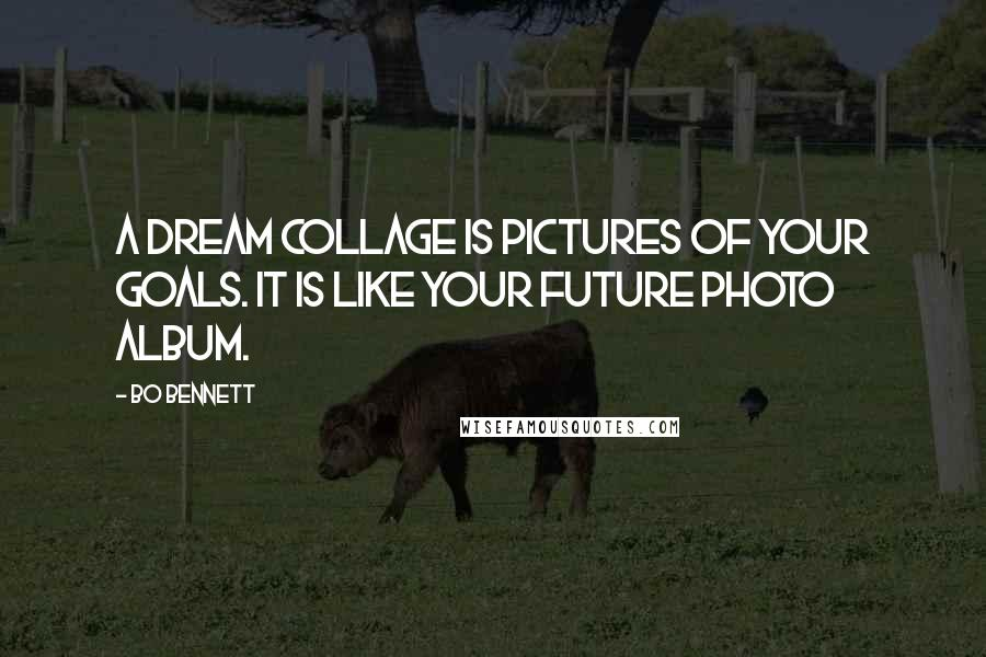 Bo Bennett quotes: A dream collage is pictures of your goals. It is like your future photo album.