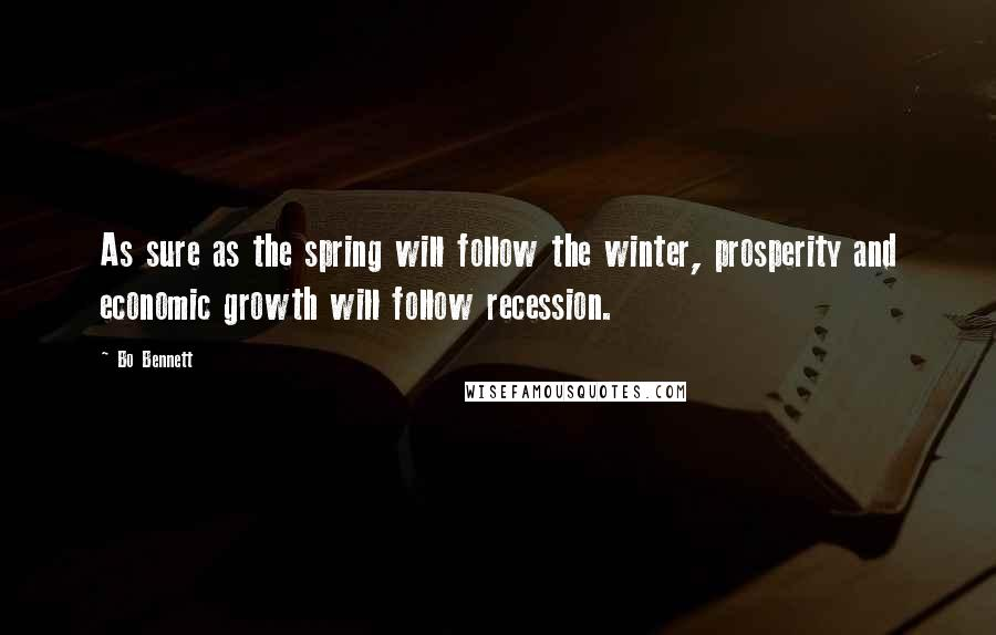 Bo Bennett quotes: As sure as the spring will follow the winter, prosperity and economic growth will follow recession.