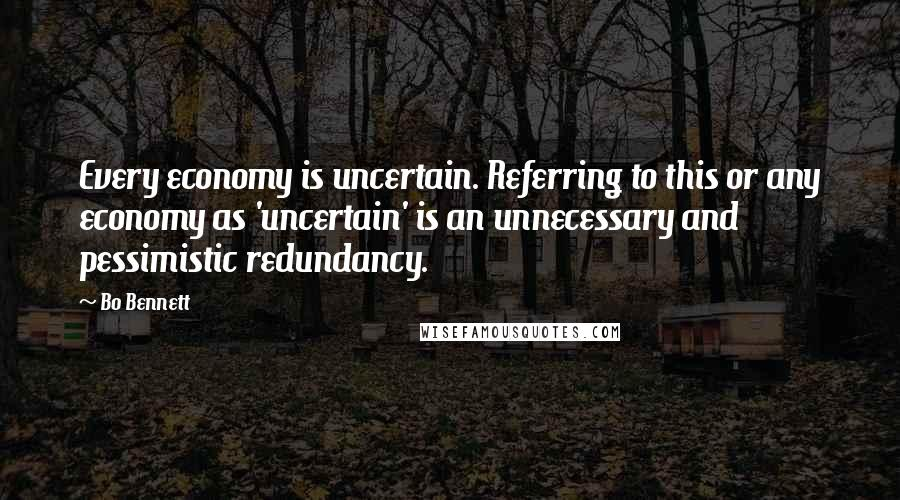 Bo Bennett quotes: Every economy is uncertain. Referring to this or any economy as 'uncertain' is an unnecessary and pessimistic redundancy.