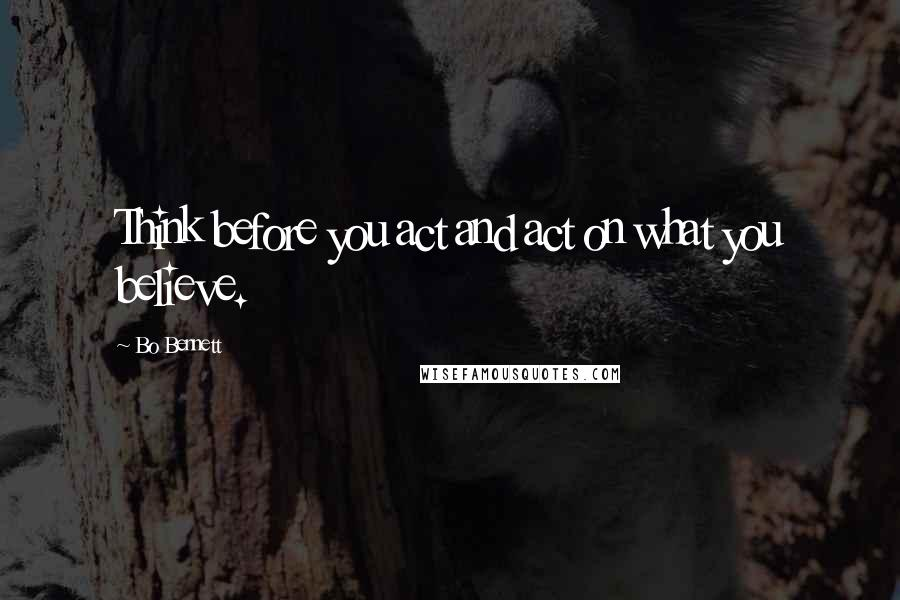 Bo Bennett quotes: Think before you act and act on what you believe.