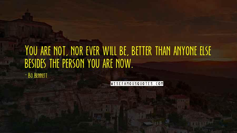 Bo Bennett quotes: You are not, nor ever will be, better than anyone else besides the person you are now.