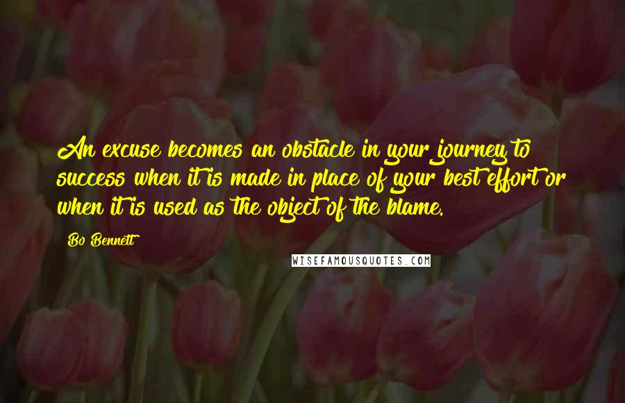 Bo Bennett quotes: An excuse becomes an obstacle in your journey to success when it is made in place of your best effort or when it is used as the object of the
