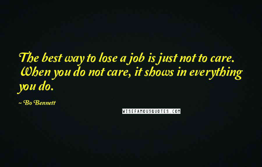 Bo Bennett quotes: The best way to lose a job is just not to care. When you do not care, it shows in everything you do.