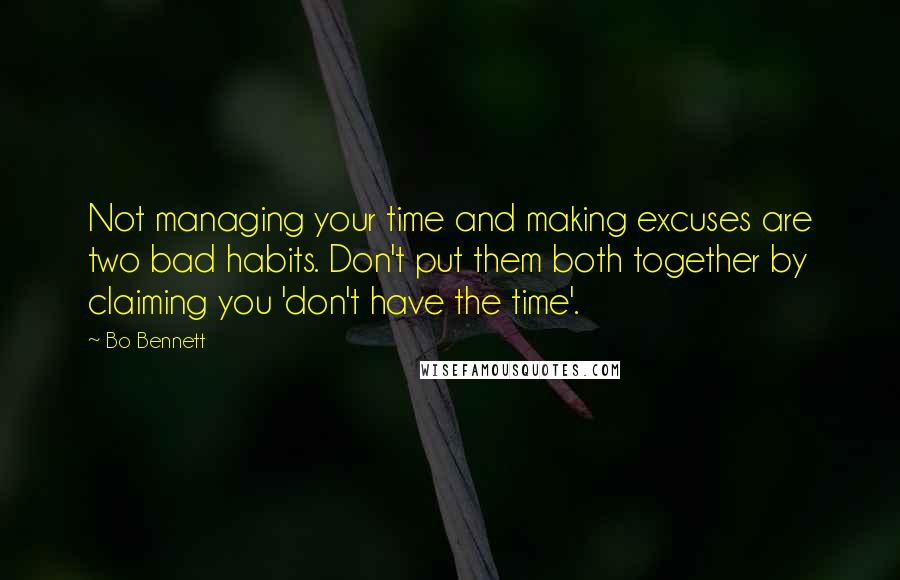 Bo Bennett quotes: Not managing your time and making excuses are two bad habits. Don't put them both together by claiming you 'don't have the time'.