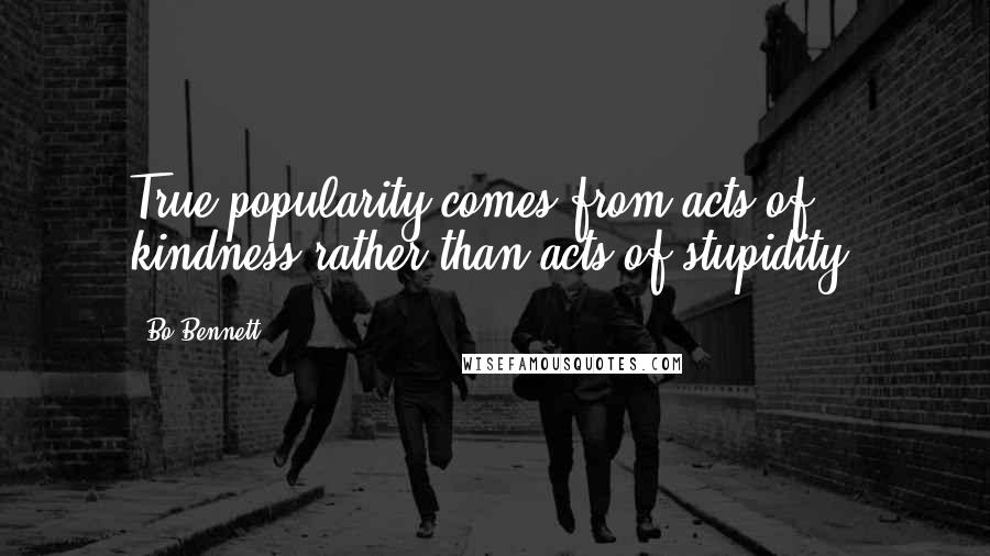 Bo Bennett quotes: True popularity comes from acts of kindness rather than acts of stupidity.