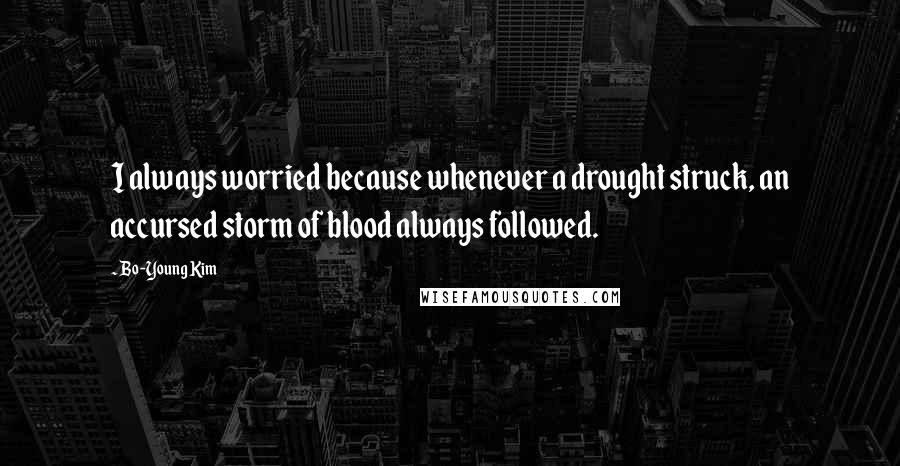 Bo-Young Kim quotes: I always worried because whenever a drought struck, an accursed storm of blood always followed.