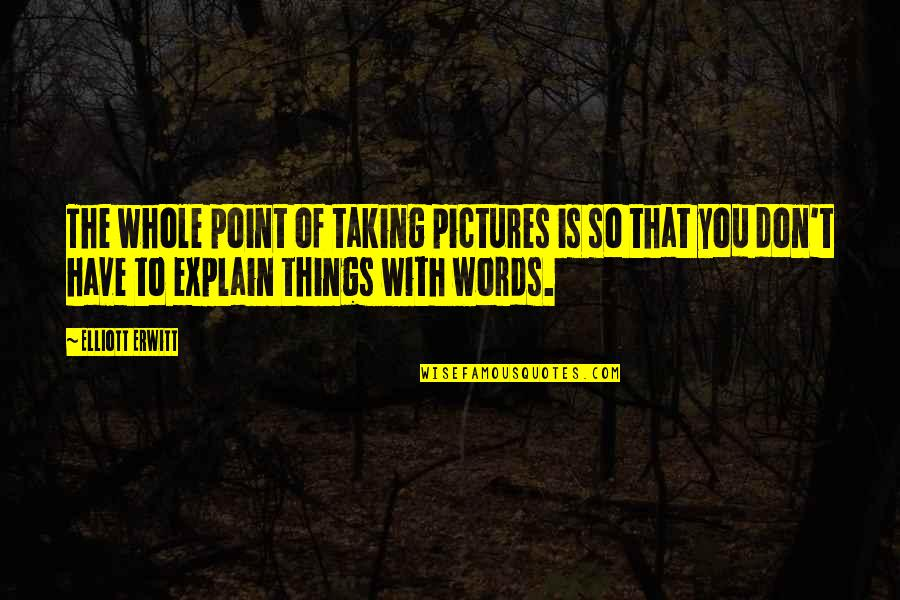 Board Members Quotes By Elliott Erwitt: The whole point of taking pictures is so