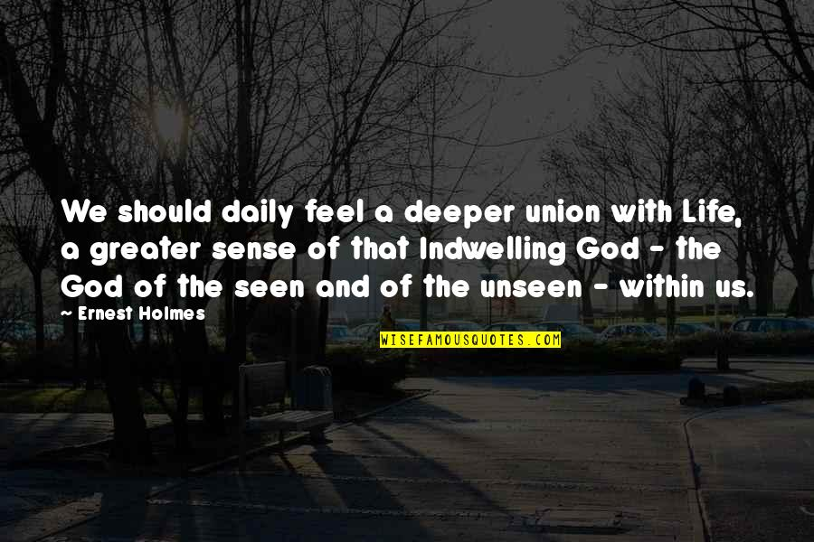 Board Members Quotes By Ernest Holmes: We should daily feel a deeper union with