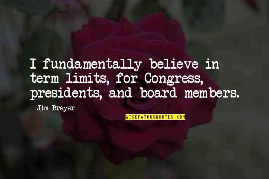Board Members Quotes By Jim Breyer: I fundamentally believe in term limits, for Congress,