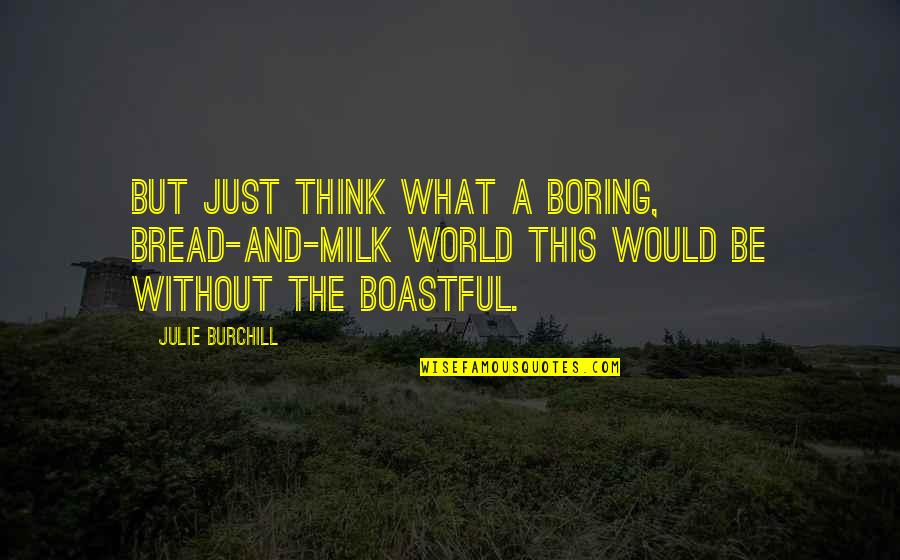 Boastful Quotes By Julie Burchill: But just think what a boring, bread-and-milk world