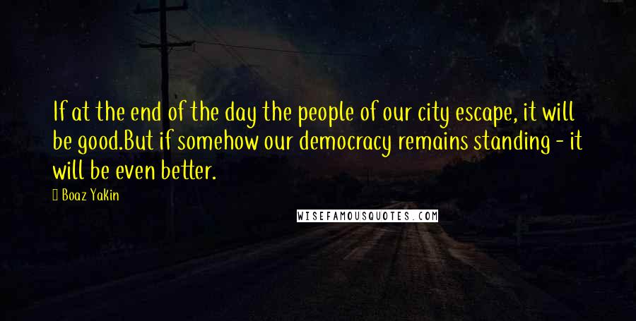 Boaz Yakin quotes: If at the end of the day the people of our city escape, it will be good.But if somehow our democracy remains standing - it will be even better.