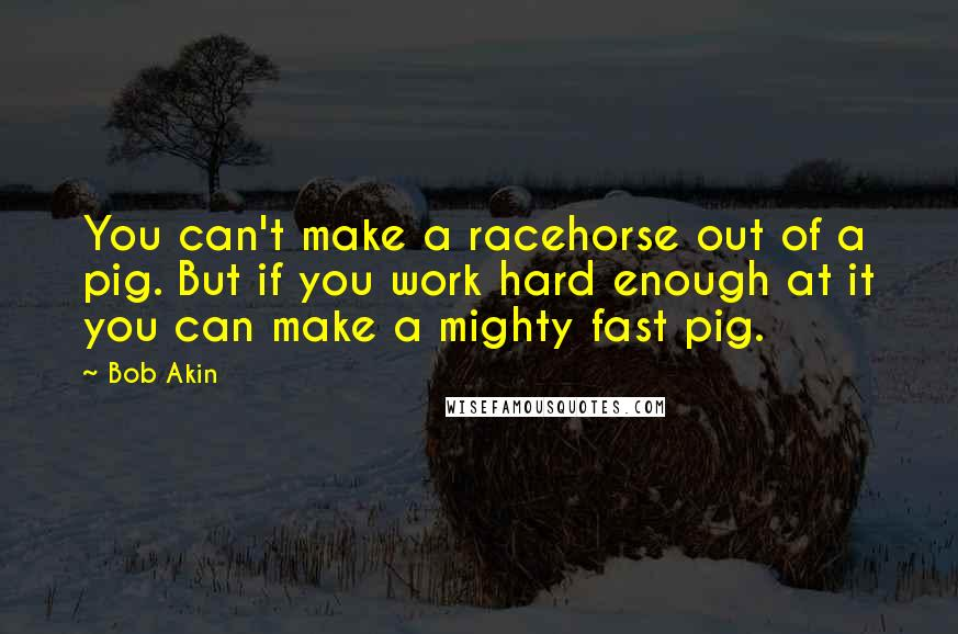 Bob Akin quotes: You can't make a racehorse out of a pig. But if you work hard enough at it you can make a mighty fast pig.
