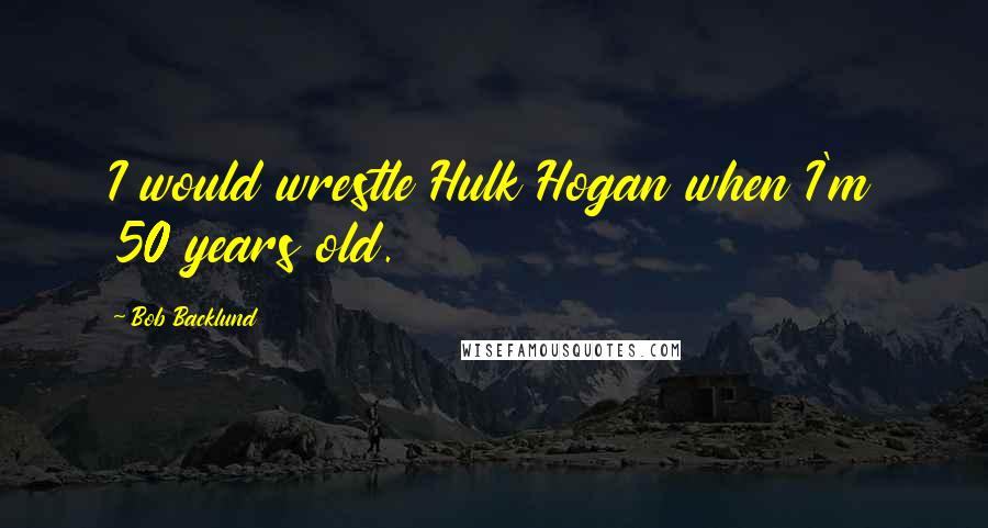 Bob Backlund quotes: I would wrestle Hulk Hogan when I'm 50 years old.