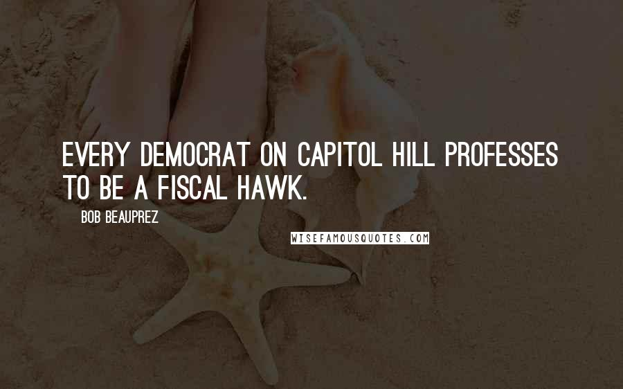 Bob Beauprez quotes: Every Democrat on Capitol Hill professes to be a fiscal hawk.