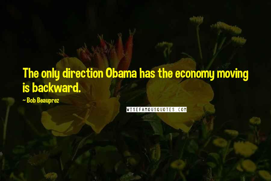 Bob Beauprez quotes: The only direction Obama has the economy moving is backward.