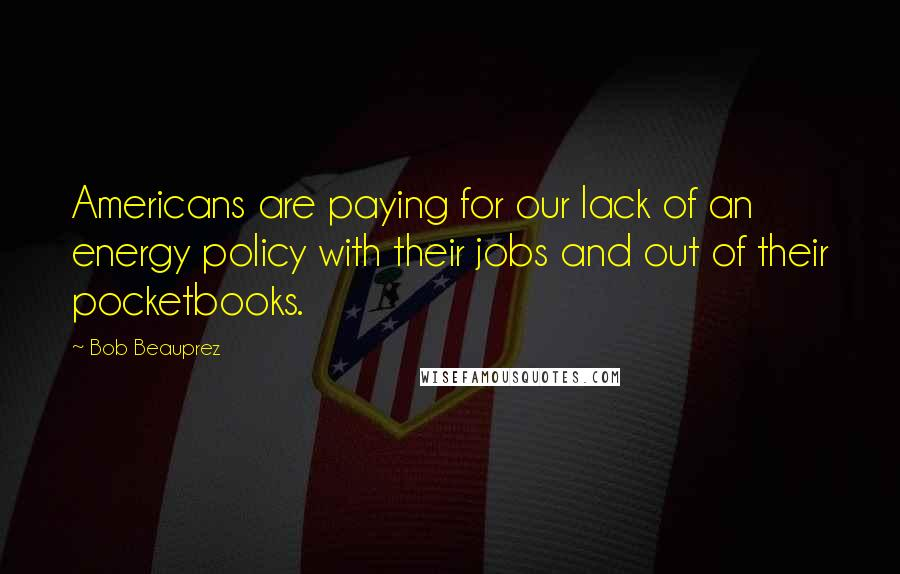 Bob Beauprez quotes: Americans are paying for our lack of an energy policy with their jobs and out of their pocketbooks.
