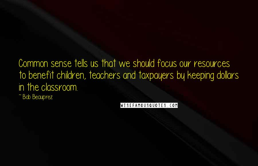 Bob Beauprez quotes: Common sense tells us that we should focus our resources to benefit children, teachers and taxpayers by keeping dollars in the classroom.