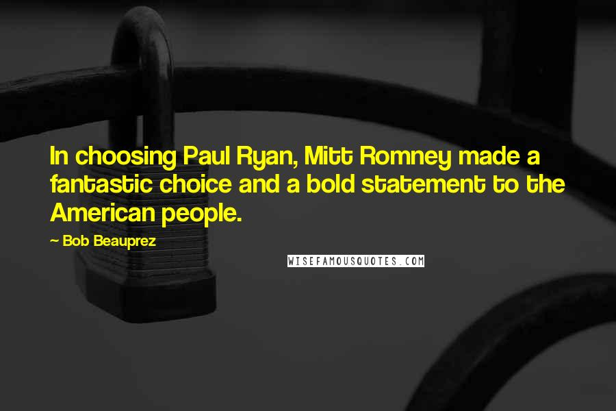 Bob Beauprez quotes: In choosing Paul Ryan, Mitt Romney made a fantastic choice and a bold statement to the American people.