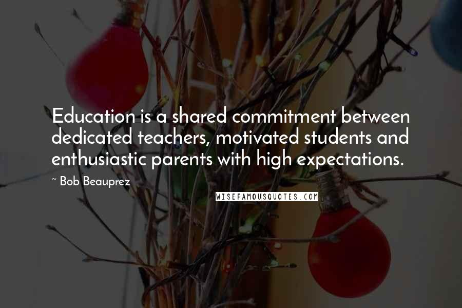 Bob Beauprez quotes: Education is a shared commitment between dedicated teachers, motivated students and enthusiastic parents with high expectations.