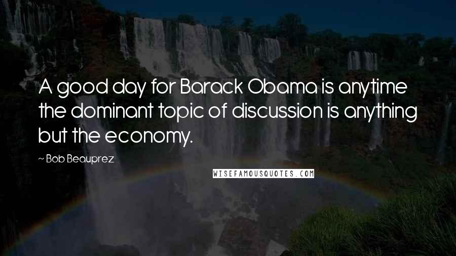 Bob Beauprez quotes: A good day for Barack Obama is anytime the dominant topic of discussion is anything but the economy.