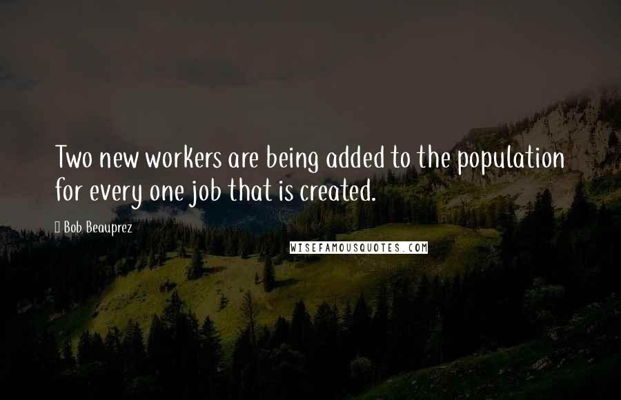 Bob Beauprez quotes: Two new workers are being added to the population for every one job that is created.