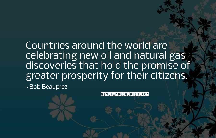 Bob Beauprez quotes: Countries around the world are celebrating new oil and natural gas discoveries that hold the promise of greater prosperity for their citizens.