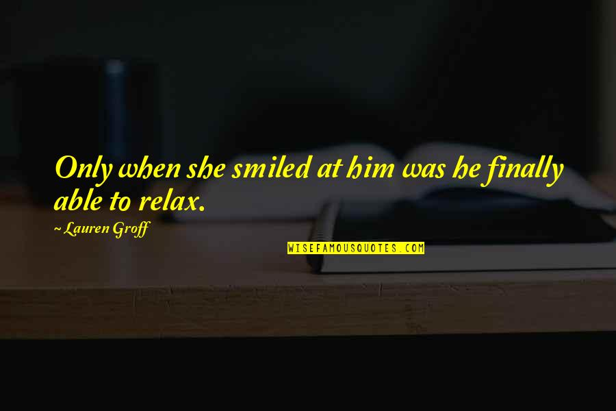 Bob Bobby Wiley Quotes By Lauren Groff: Only when she smiled at him was he