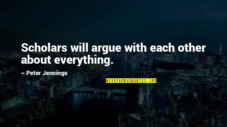 Bob Bobby Wiley Quotes By Peter Jennings: Scholars will argue with each other about everything.