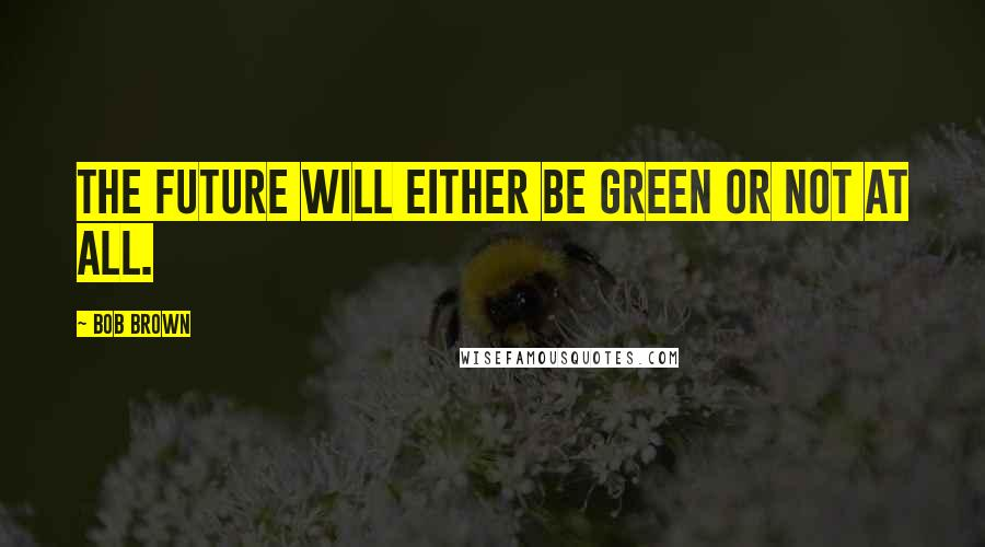 Bob Brown quotes: The future will either be green or not at all.