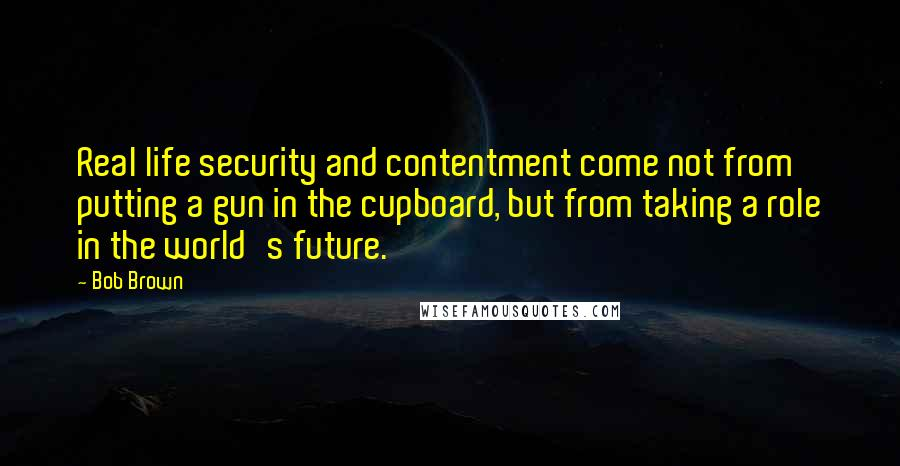 Bob Brown quotes: Real life security and contentment come not from putting a gun in the cupboard, but from taking a role in the world's future.