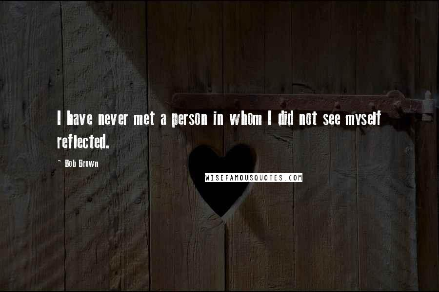 Bob Brown quotes: I have never met a person in whom I did not see myself reflected.