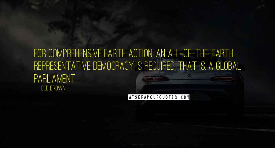 Bob Brown quotes: For comprehensive Earth action, an all-of-the-Earth representative democracy is required. That is, a global parliament.