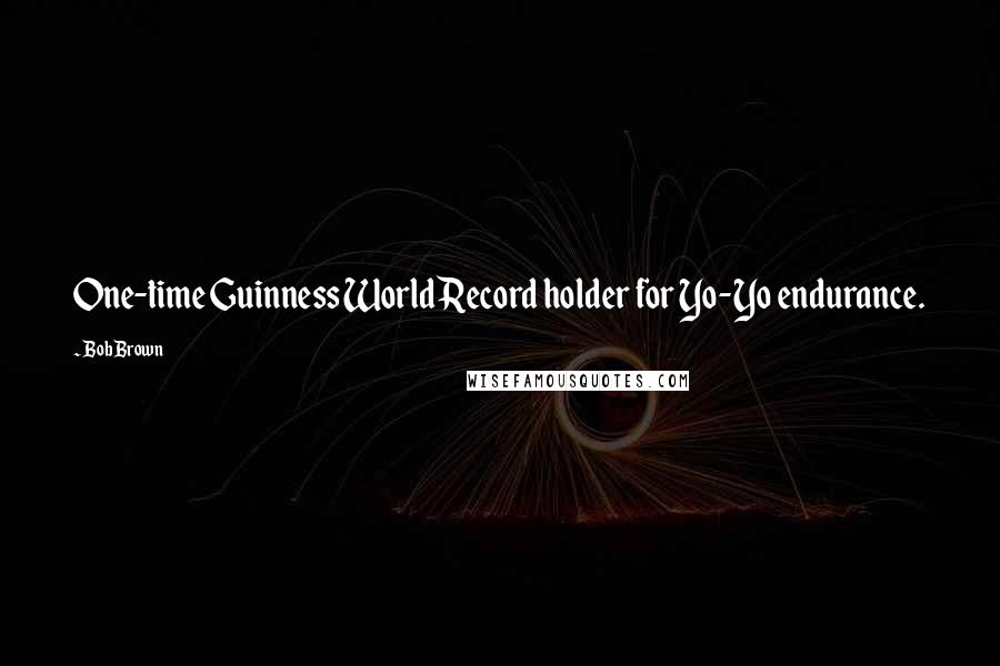 Bob Brown quotes: One-time Guinness World Record holder for Yo-Yo endurance.