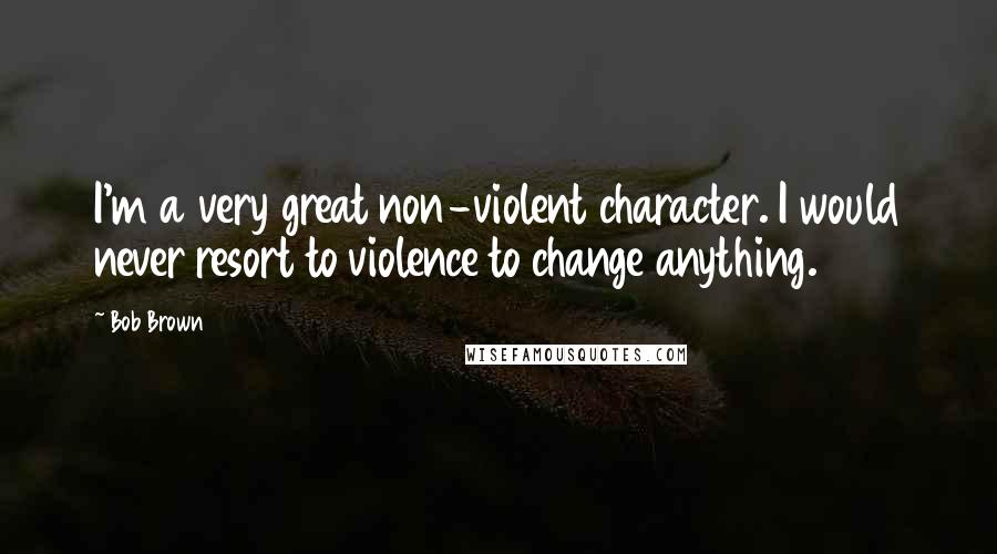 Bob Brown quotes: I'm a very great non-violent character. I would never resort to violence to change anything.