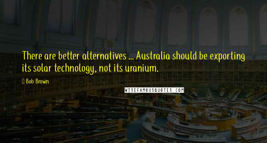 Bob Brown quotes: There are better alternatives ... Australia should be exporting its solar technology, not its uranium.