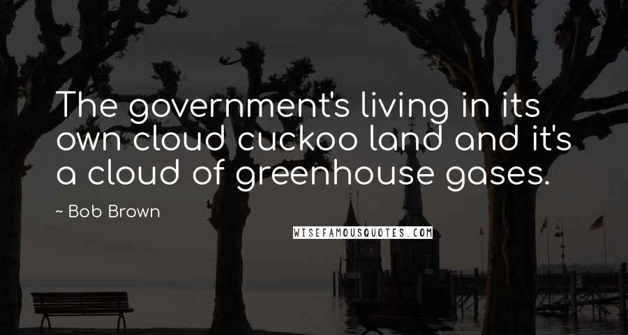 Bob Brown quotes: The government's living in its own cloud cuckoo land and it's a cloud of greenhouse gases.