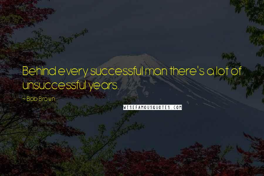 Bob Brown quotes: Behind every successful man there's a lot of unsuccessful years.
