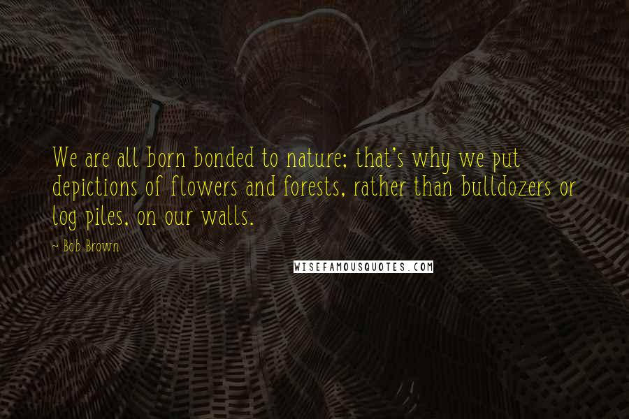 Bob Brown quotes: We are all born bonded to nature; that's why we put depictions of flowers and forests, rather than bulldozers or log piles, on our walls.