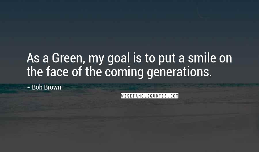 Bob Brown quotes: As a Green, my goal is to put a smile on the face of the coming generations.