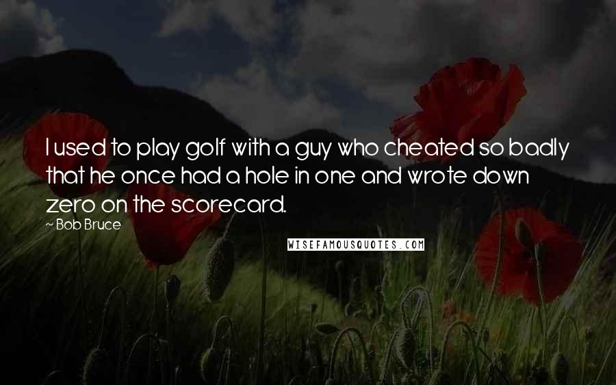 Bob Bruce quotes: I used to play golf with a guy who cheated so badly that he once had a hole in one and wrote down zero on the scorecard.