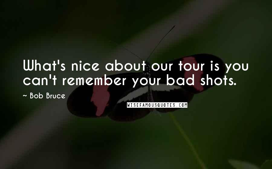 Bob Bruce quotes: What's nice about our tour is you can't remember your bad shots.