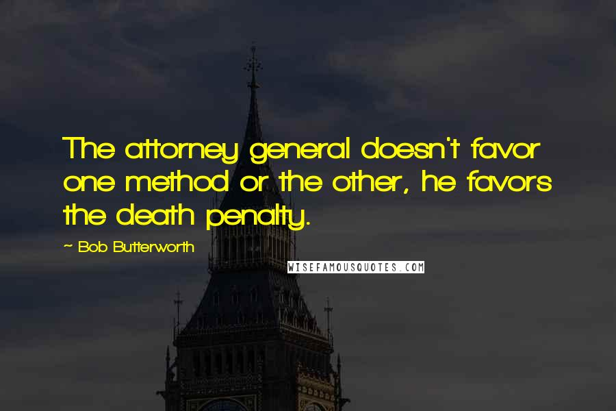 Bob Butterworth quotes: The attorney general doesn't favor one method or the other, he favors the death penalty.