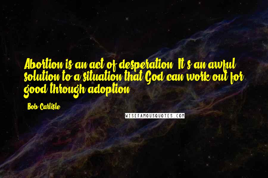 Bob Carlisle quotes: Abortion is an act of desperation. It's an awful solution to a situation that God can work out for good through adoption.
