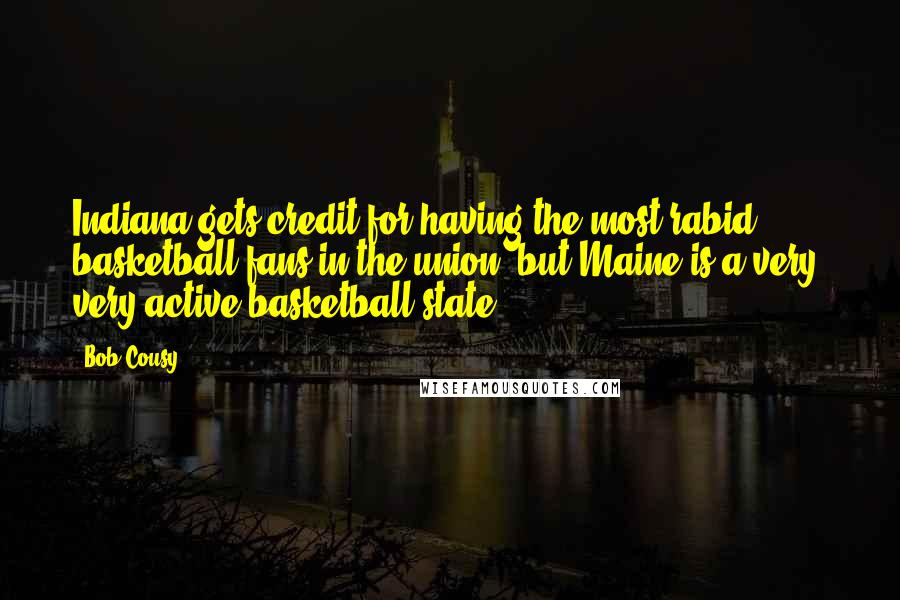 Bob Cousy quotes: Indiana gets credit for having the most rabid basketball fans in the union, but Maine is a very, very active basketball state.