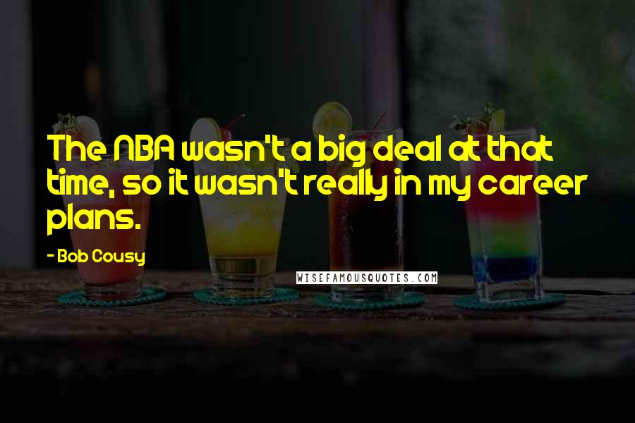 Bob Cousy quotes: The NBA wasn't a big deal at that time, so it wasn't really in my career plans.