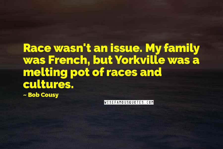 Bob Cousy quotes: Race wasn't an issue. My family was French, but Yorkville was a melting pot of races and cultures.