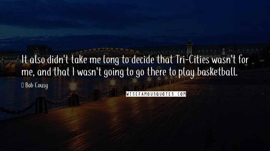 Bob Cousy quotes: It also didn't take me long to decide that Tri-Cities wasn't for me, and that I wasn't going to go there to play basketball.