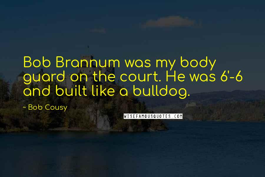 Bob Cousy quotes: Bob Brannum was my body guard on the court. He was 6'-6 and built like a bulldog.