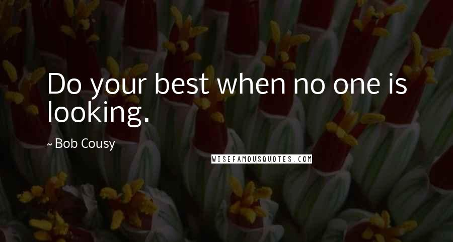 Bob Cousy quotes: Do your best when no one is looking.