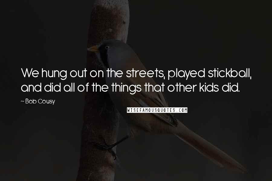 Bob Cousy quotes: We hung out on the streets, played stickball, and did all of the things that other kids did.